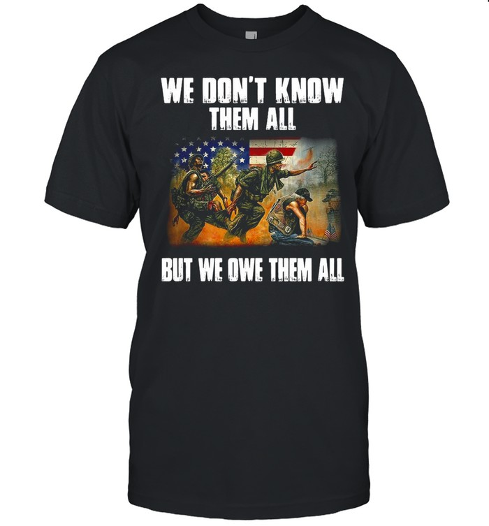 American Flag Patriot Day We Don't Know Them All But We Owe Them All Veteran Shirt