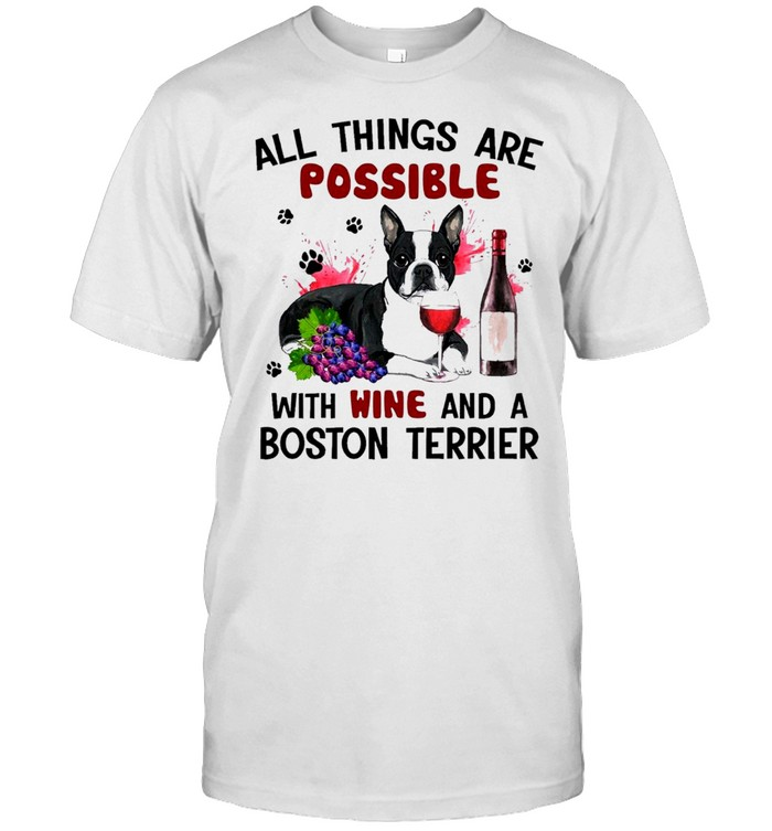 Boston Terrier All Things Are Possible With Wine And A Boston Terrier Shirt