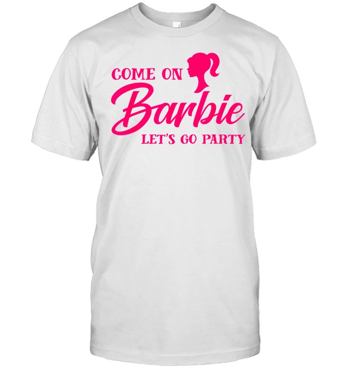 Come On Barbies Let's Go Party Shirt