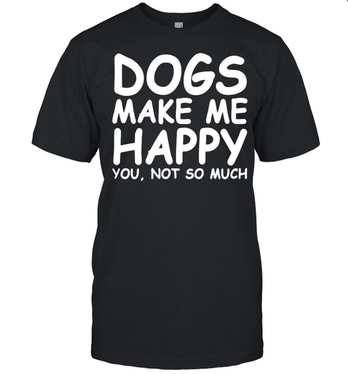Dogs Make Me Happy You Not So Much Shirt