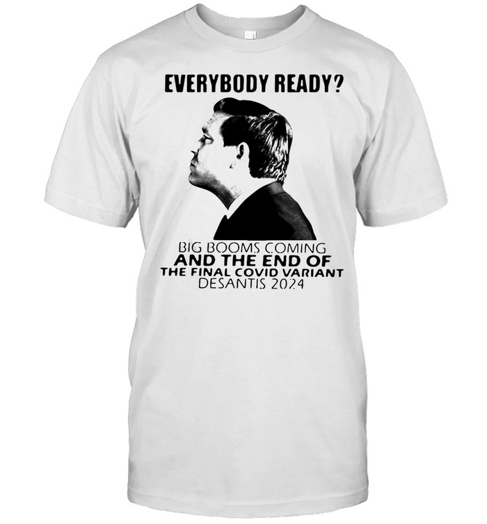 Everybody Ready Big Booms Coming And The End Of The Final Covid Variant Desantis 2024 Shirt