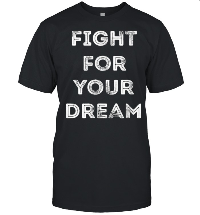 Fight For Your Dream Shirt