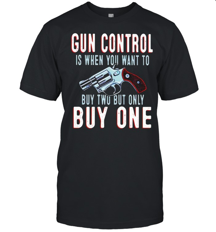 Gun Control Is When You Want To Buy Two But Only But One Shirt