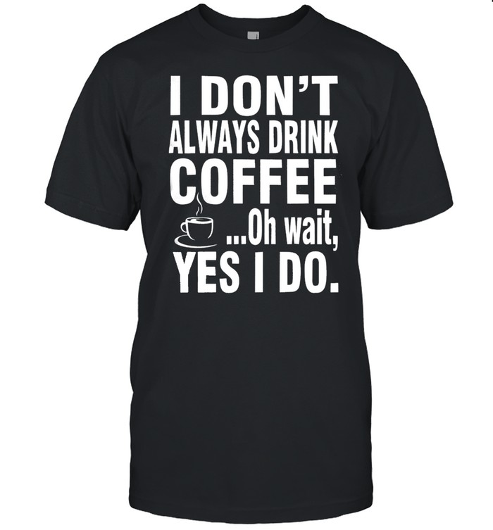 I Don't Always Drink Coffee Oh Wait Yes I Do Shirt