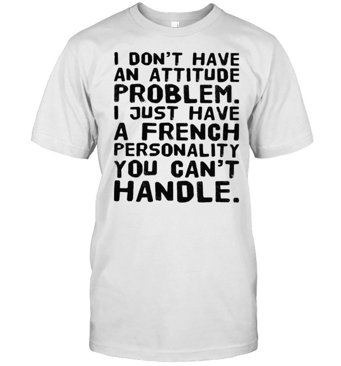 I Don't Have An Attitude Problem I Just Have A French Personality You Can't Handle Shirt