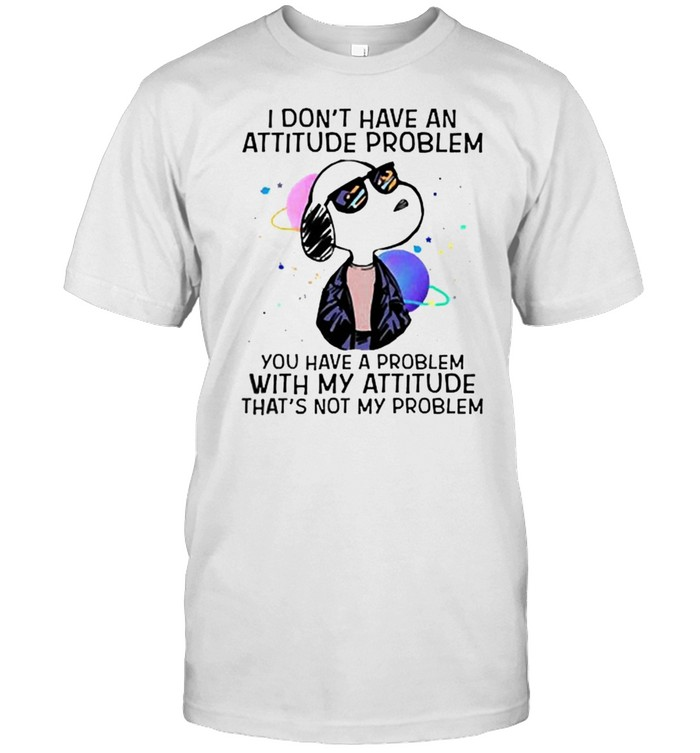 I Don't Have An Attitude Problem You Have A Problem Snoopy Shirt