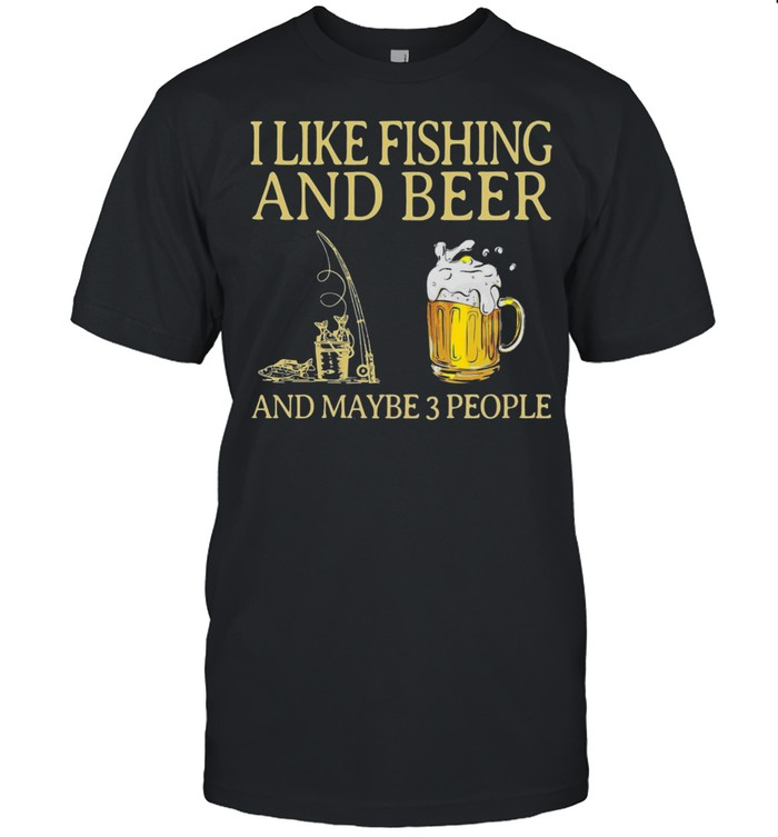I Like Fishing And Beer And Maybe 3 People Shirt