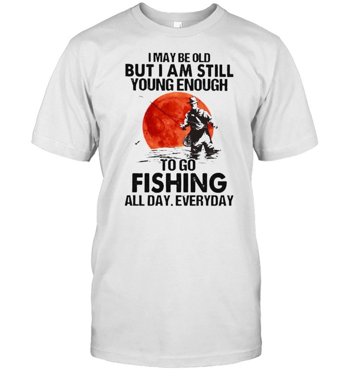 I May Be Old But I Am Still Young Enough Fishing All Day Everyday Blood Moon Shirt