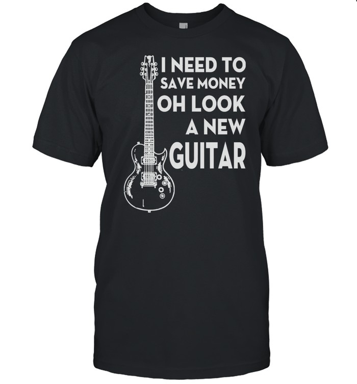 I Need To Save Money Oh Look A New Guitar Shirt