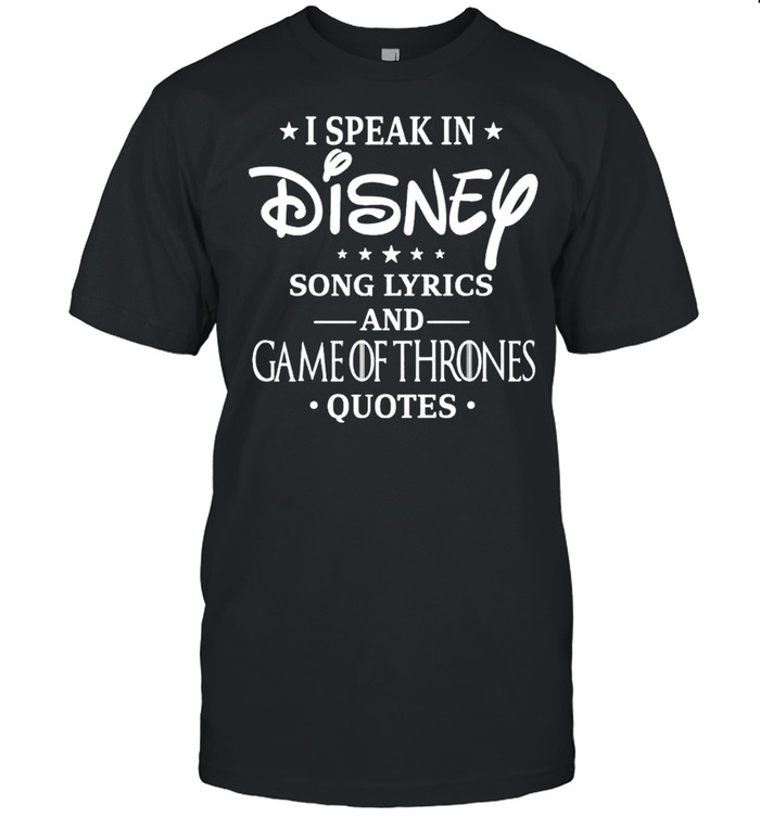 I Speak In Disney Song Lyrics And Game Of Thrones Quotes Shirt
