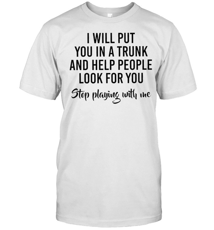 I Will Put You In A Trunk And Help People Look Before You Stop Playing With Me Shirt