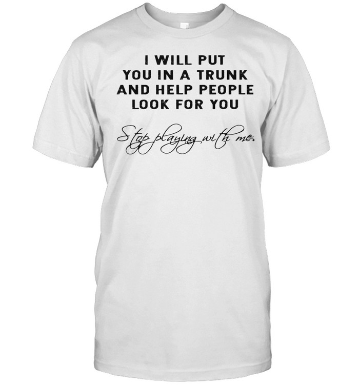 I Will Put You In A Trunk And Help People Look For You Shirt