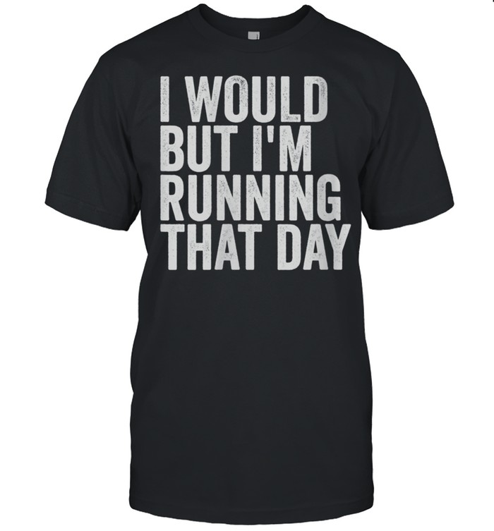 I Would But I'm Running That Day Shirt