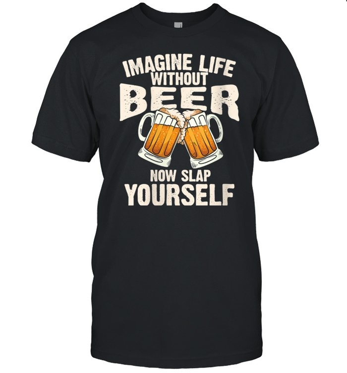 Imagine Life Without Beer Cool Drinking Shirt