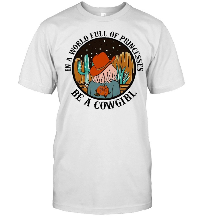 In A World Full Of Princesses Be A Cowgirl Tee 2021 Shirt