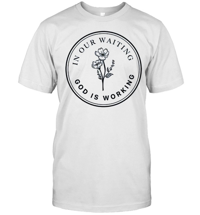 In Our Waiting God Is Working Shirt