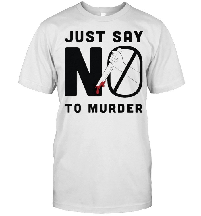 Just Say No To Murder Shirt