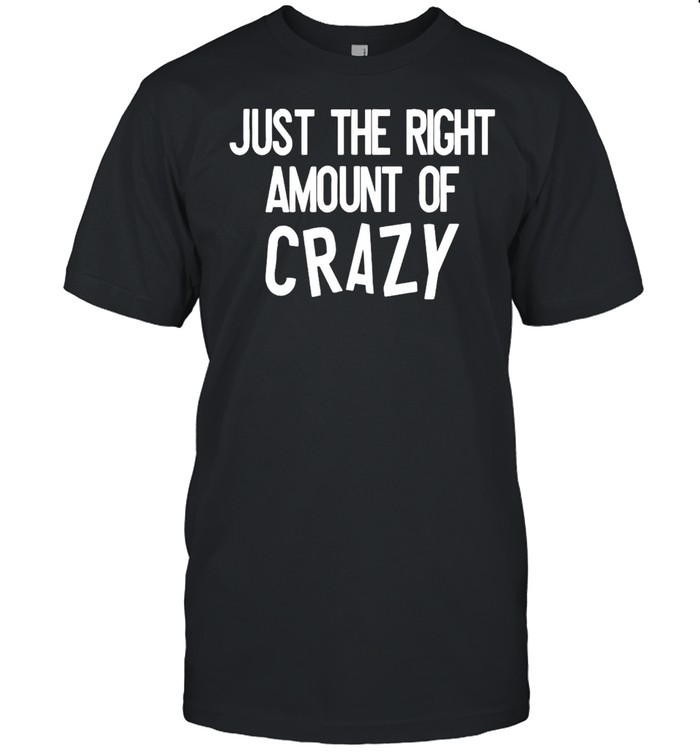 Just The Right Amount Of Crazy Shirt