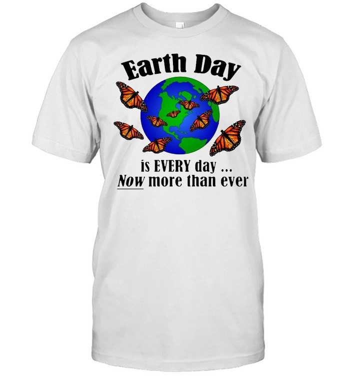 Monarch Butterfly Earth Day Is Every Day Now More Than Ever Shirt