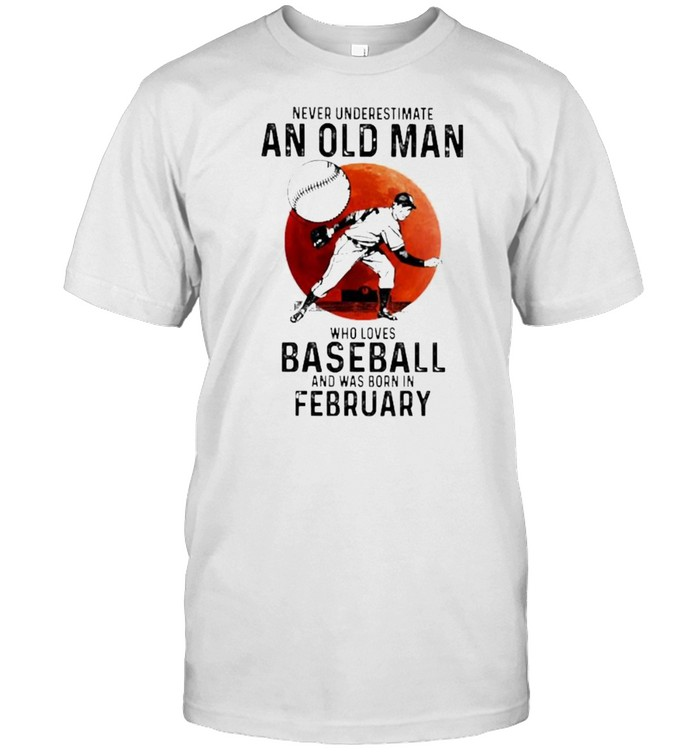 Never Underestimate An Old Man Who Loves Baseball And Was Born In February Blood Moon Shirt