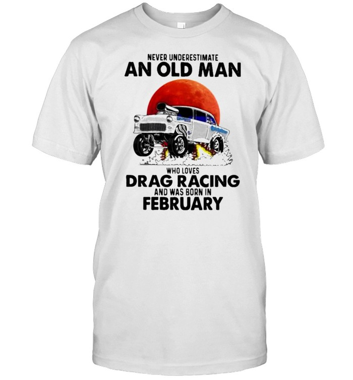 Never Underestimate An Old Man Who Loves Drag Racing And Was Born In February Blood Moon Shirt