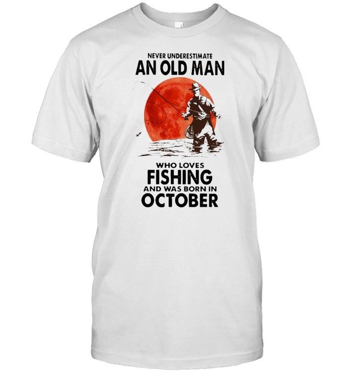 Never Underestimate An Old Man Who Loves Fishing And Was Born In October Blood Moon Shirt