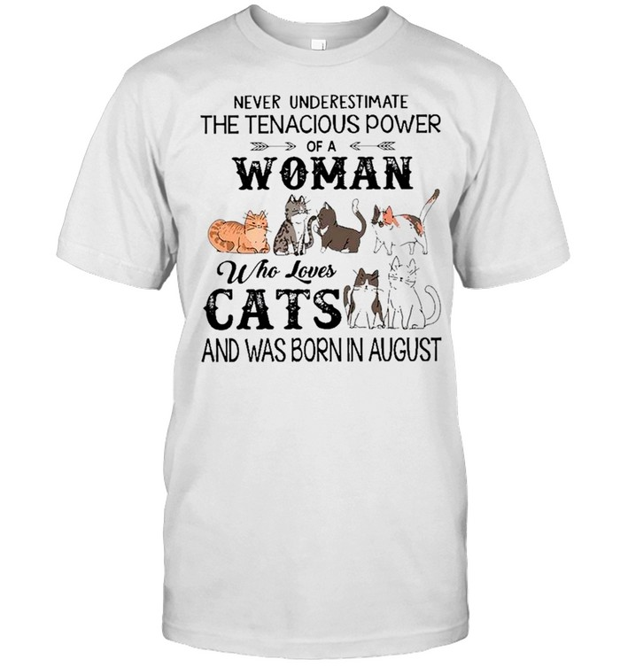 Never Underestimate The Tenacious Power Of A Woman Who Loves Cats And Was Born In August Shirt