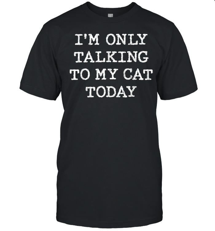 Only Talking To Cat Today Pet Owner Dad Shirt