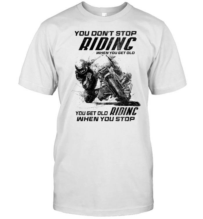 Racing You Don't Stop Riding When You Get Old You Get Old Riding When You Stop Shirt