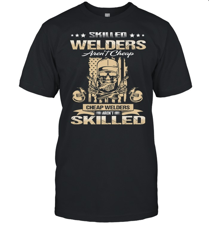 Skilled Welders Arent Cheap Cheap Welders Arent Skilled Shirt