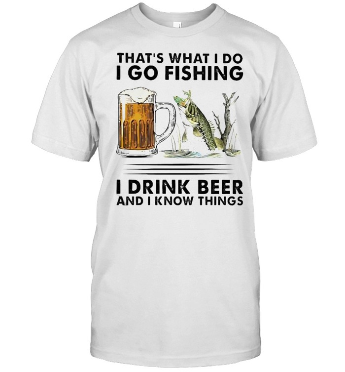 That's What I Do I Go Fishing I Drink Beer Shirt