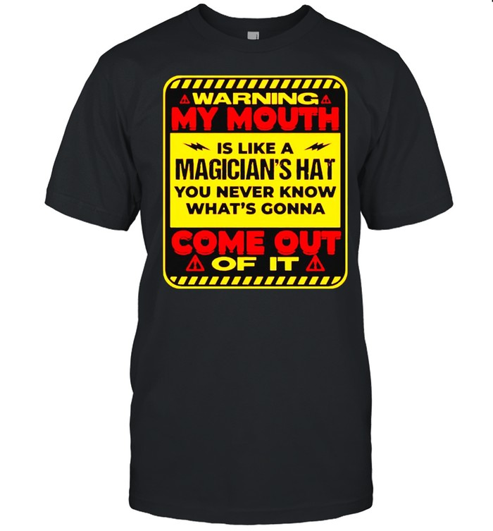 Warning My Mouth Is Like A Magicians Hat You Never Know Shirt