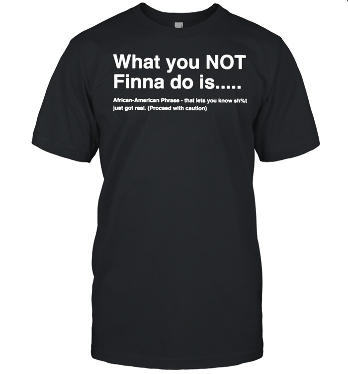 What You Not Finna Do Is African American Phrase Shirt