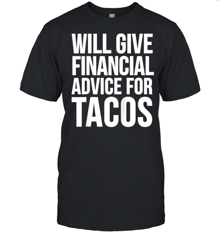 Will Give Financial Advice For Tacos Taco Shirt