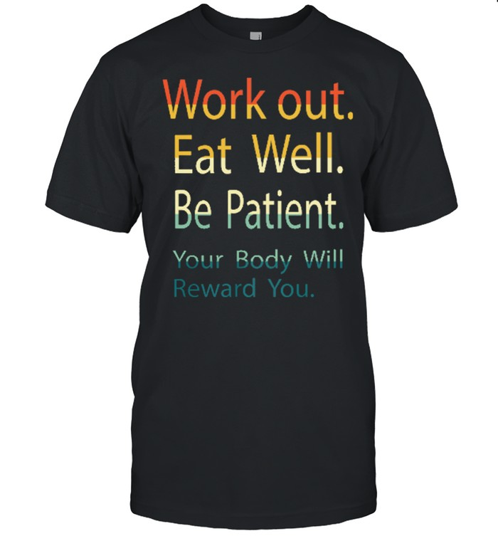 Work Out Eat Well Be Patient Your Body Will Reward You Shirt