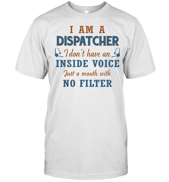 I Am A Dispatcher I Don't Have An Inside Voice Just A Mouth With No Filter Shirt