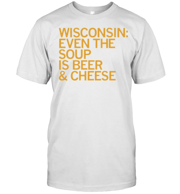 Wisconsin Even The Soup Is Beer And Cheese Shirt
