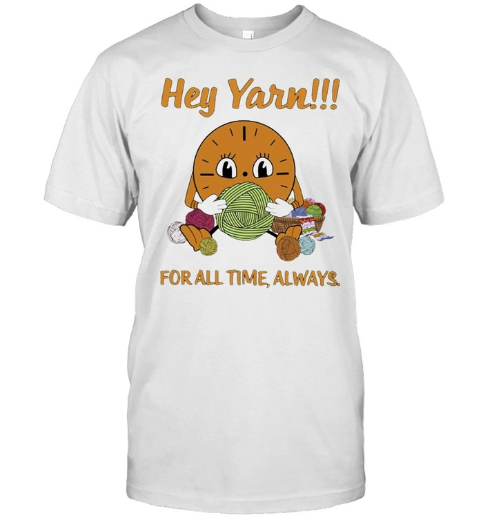For Yarn Lover Hey Yarn For All Time Always Shirt