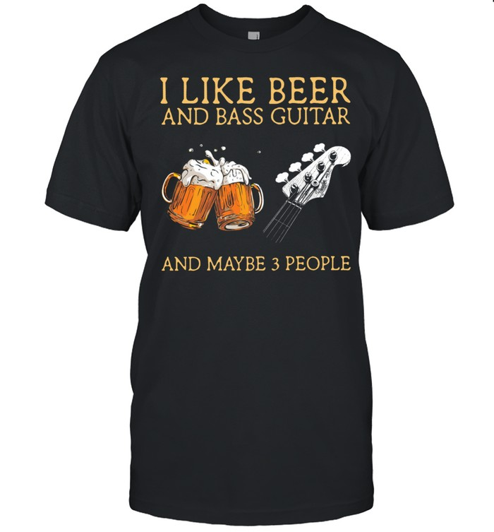 I Like Beer And Bass Guitar And Maybe 3 People Shirt