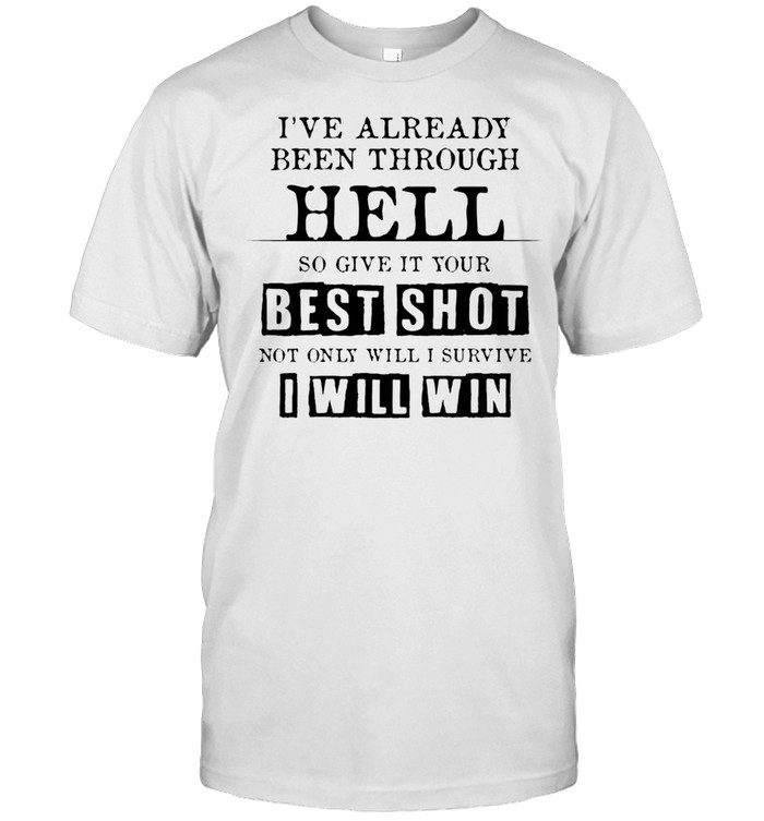 I've Already Been Through Hell So Give It Your Best Shot Shirt
