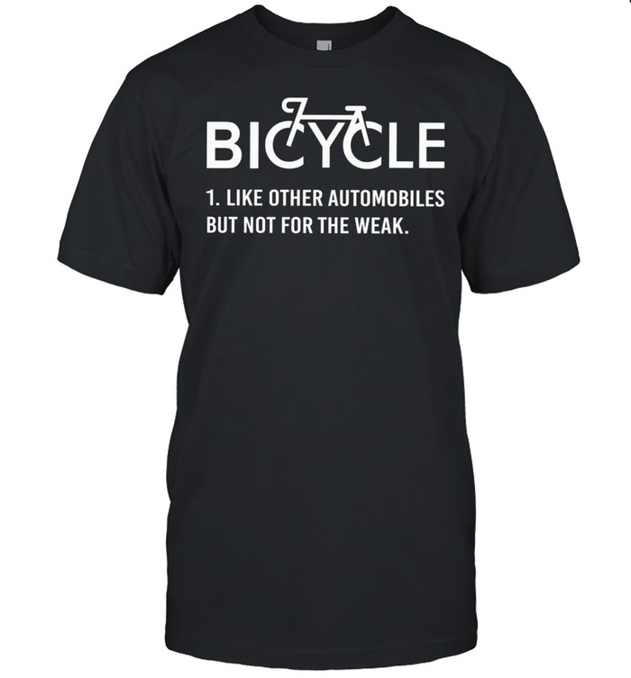 Bicycle Like Other Automobiles But Not For The Weak Shirt