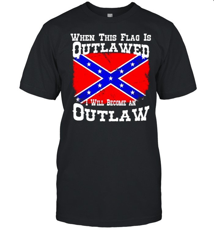 Confederate Flag When This Flag Is Outlawed I Will Become An Outlaw Shirt