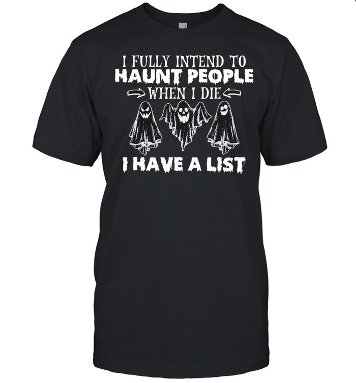 Ghost I Fully Intend To Haunt People When I Die I Have A List Shirt