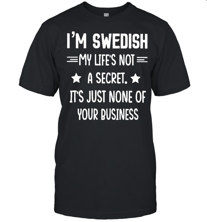 I'm Swedish My Lifes Not A Secret It's Just None Of Your Business Stars Shirt