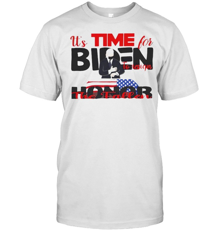 It's Time For Biden To Resign Honor The Fallen Shirt