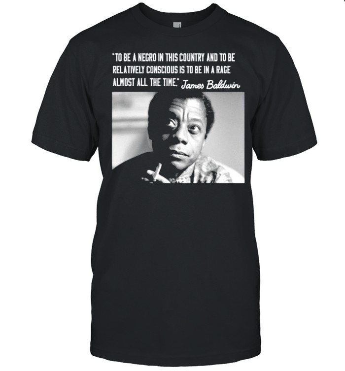 James Baldwin To Be A Negro In This Country And To Be Relatively Conscious Is To Be In A Rage Almost All The Time Shirt