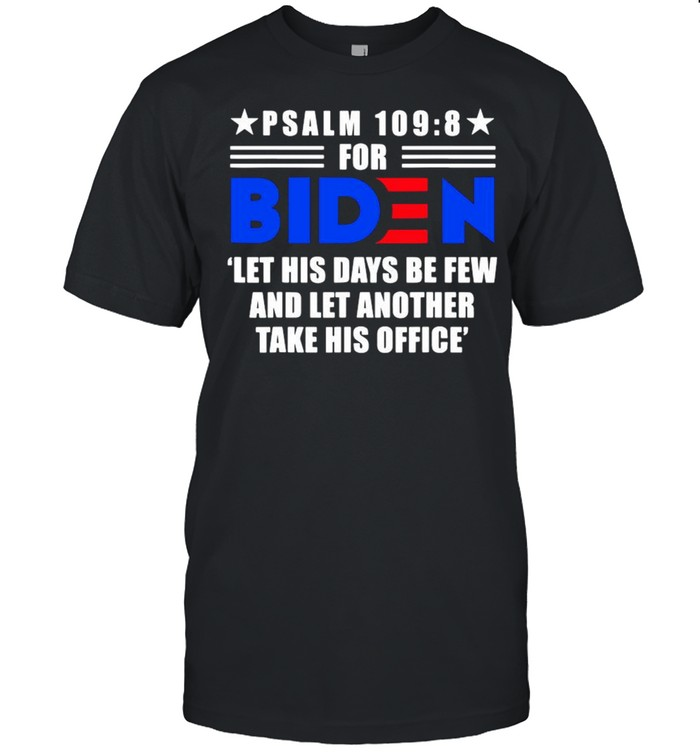 Psalm 109 8 For Biden Let His Days Be Few And Let Another Take His Office Shirt